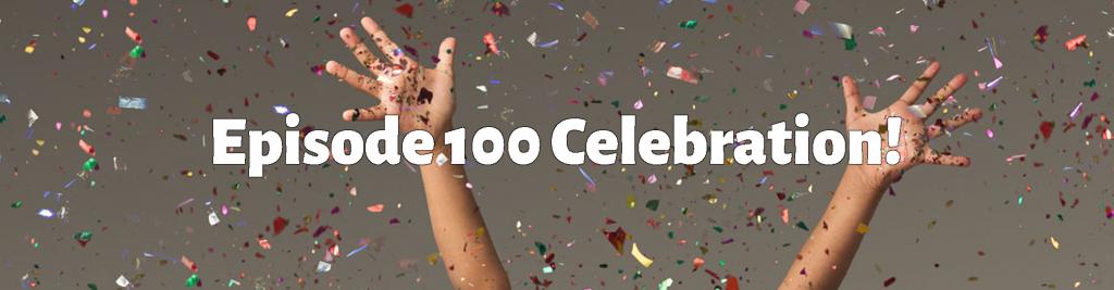 Episode 100 Celebration